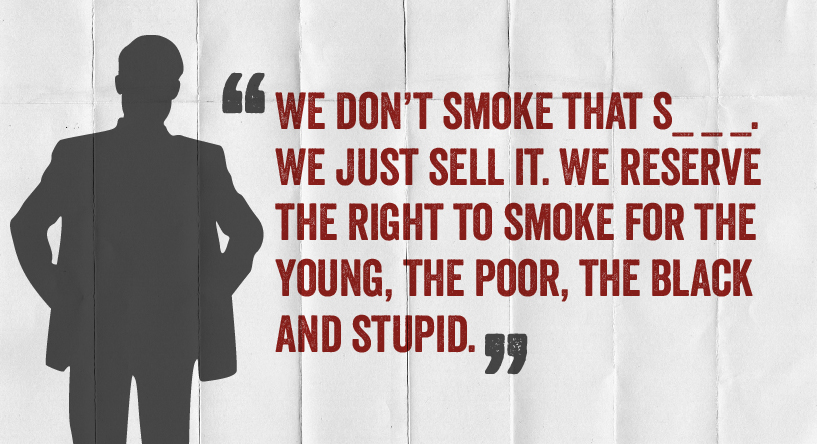 We don't smoke. We just sell it. We reserve the right to smoke for the young, the poor, the black and the stupid.