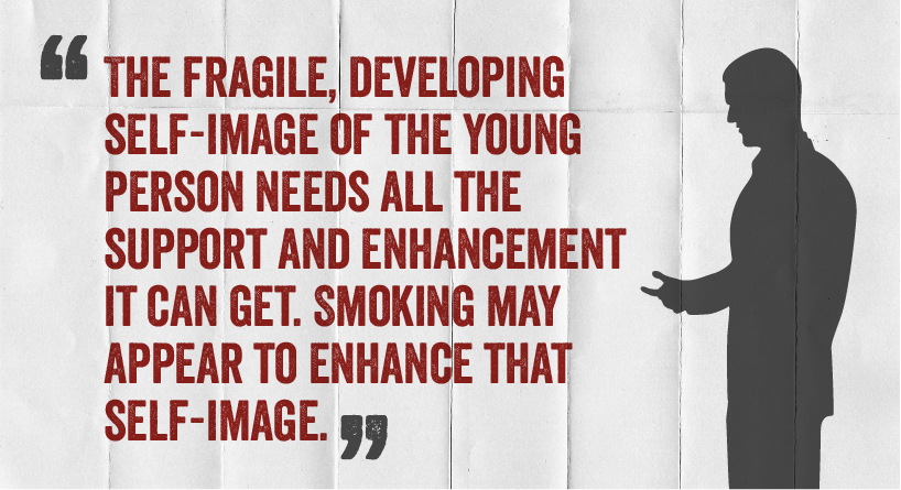 The fragile, developing self-image of the young person needs all the support and enhancement it can get. Smoking may appear to enhance that self-image.
