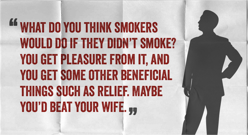 What do you think smokers would do if they didn't smoke? You get pleasure from it, and you get some other beneficial things such as relief. Maybe you'd beat your wife.