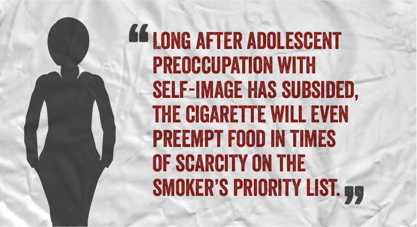 Long after adolescent preoccupation with self-image has subsided, the cigarette will even preempt food in times of scarcity on the smoker's priority list.